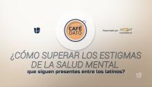 Café Dato: Cómo superar los estigmas de la salud mental que siguen presentes entre los latinos